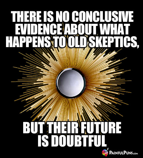 There is no conclusive evidence about what happens to old skeptics, but their future is doubtful.