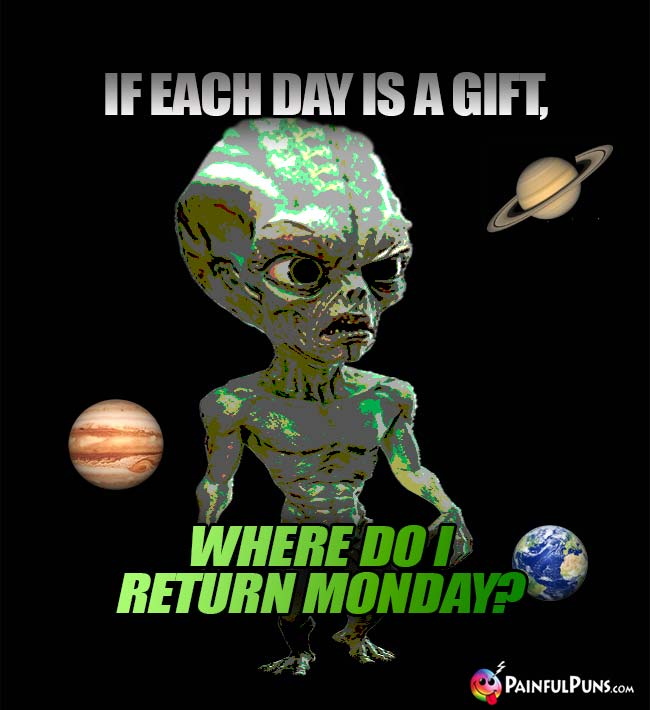 Green Alien Asks: If each day is a gift, where do I return Monday?