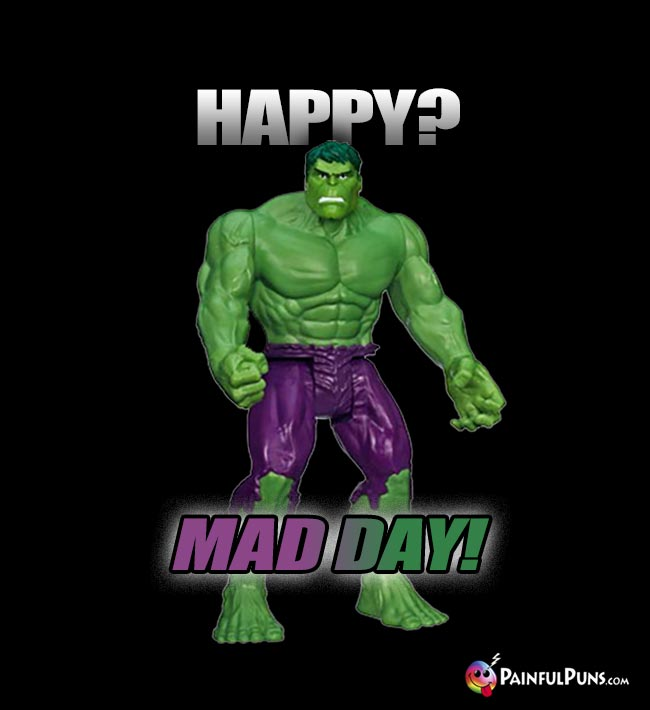 Hulk Says: Happy? Mad Day!