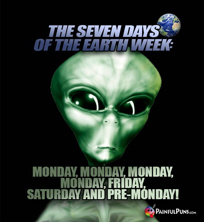 Alien says: The seven days of the Earth week: Monday...