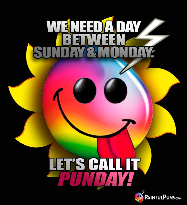 We need a day between Sunday & Monday. Let's call it Punday!
