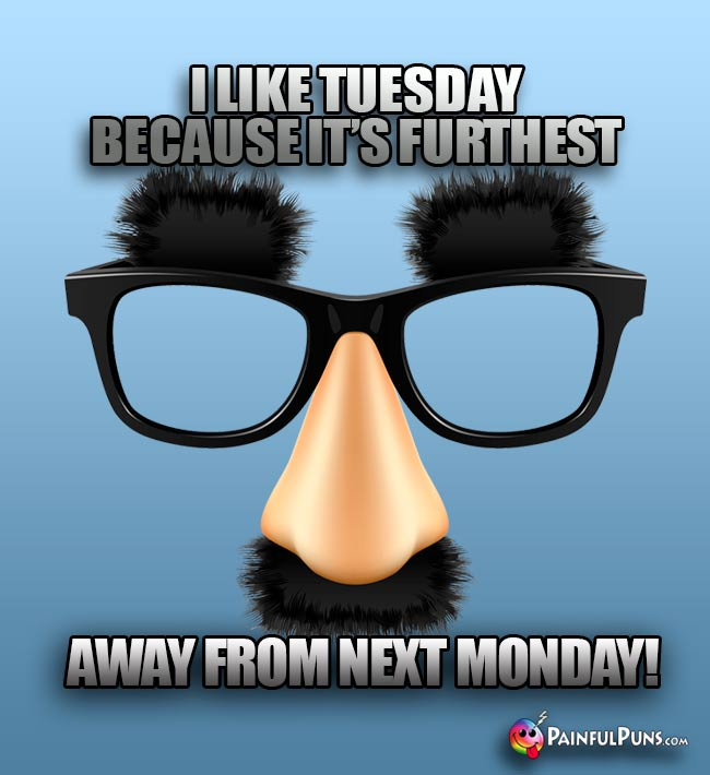 I like Tuesday because it's furthest away from next Monday!