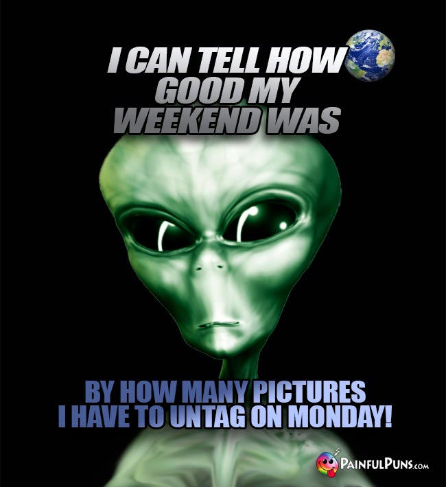 Green Alien Says: I can tell how good my weekend was by how many pictures I have to untag on Monday!