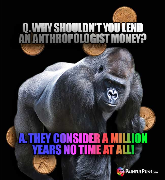 Q. Why shouldn't you lend an anthropologist money? A. They consider a million years no time at all!