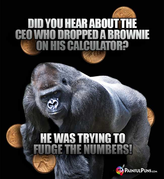 Ape Asks: Did you hear about the CEO who dropped a brownie on his calculator? e was trying to fudge the numbers!