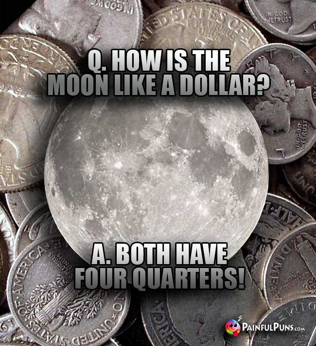 Q. How is the moon like a dollar? A. Both have four quarters!