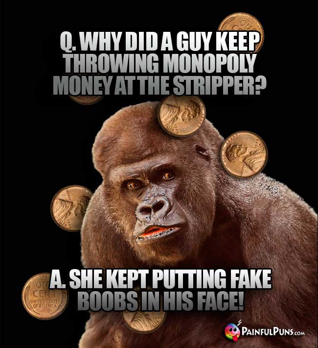 Q. Why did a guy keep throwing monopoly money at the stripper? A. She kept putting fake boobs in his face!
