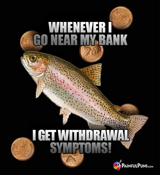 Fish Says: Whenever I go near my bank, I get withdrawal symptoms!