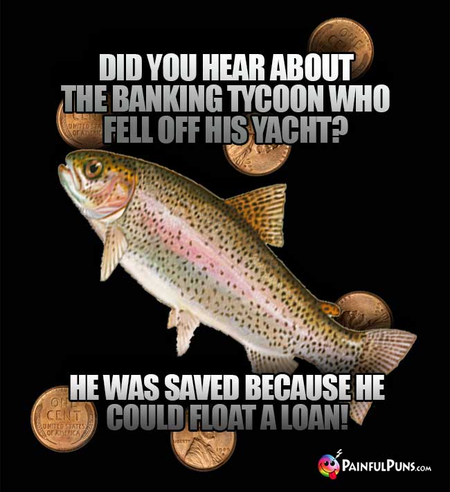 Fish Asks: Did you hear about the banking tycoom who fell off his yacht? He was saved because he could float a loan!