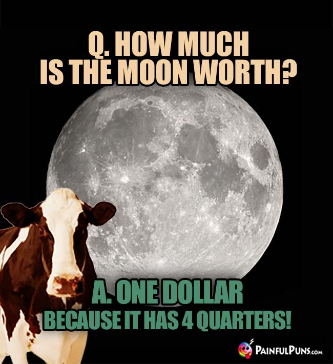 How much is the moon worth? One Dollar because it has 4 quarters!