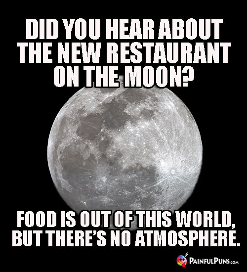 Did you hear about the new restaurant on the moon? Food is out of this world, but there's no atmosphere.