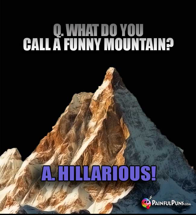 Q. What do you call a funny mountain? A. Hillarious!