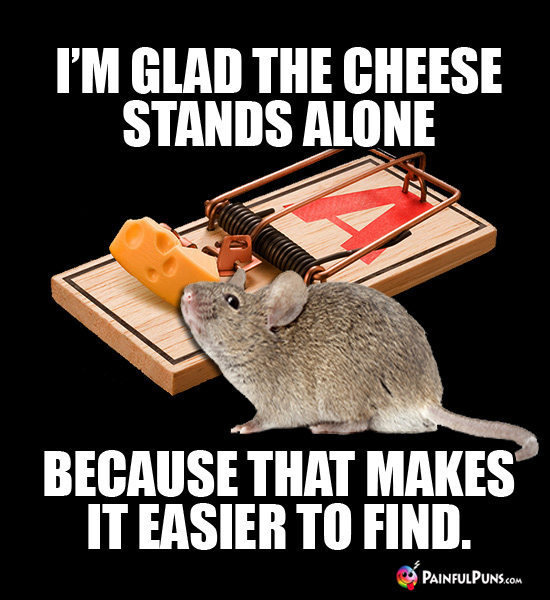 Mouse: I'm glad the cheese stands alone because that makes it easier to find.