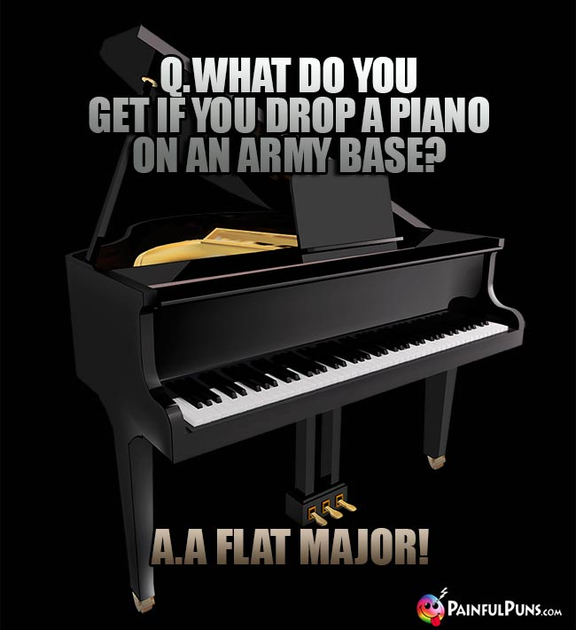 Q. What do you get if you drop a piano on an army base? A. A Flat Major!