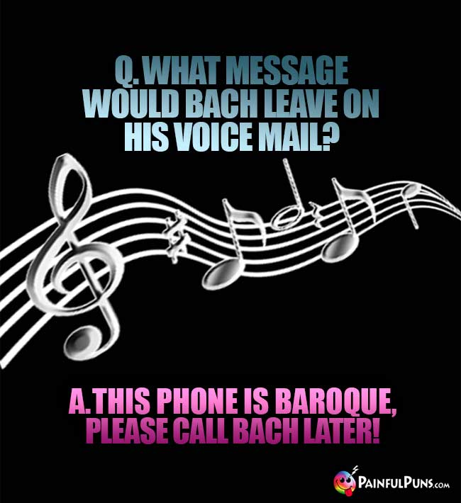 Q. What message would Bach leave on his voice mail? A. This phone is Baroque, please call Bach later!