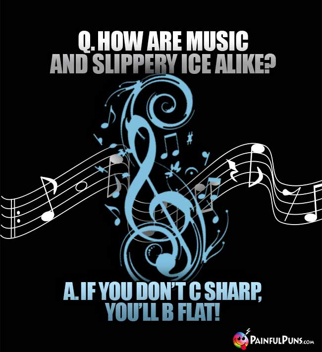 Q. How are music and slippery ice alike? A. If you don't C Sharp, you'll B Flat!