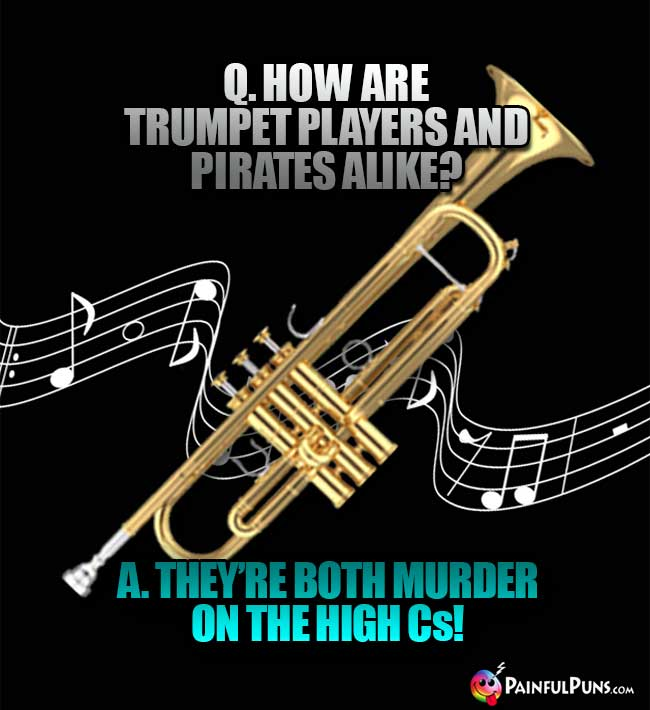 Q. How are trumpet players and pirates alike? A. They're both murder on the high Cs!