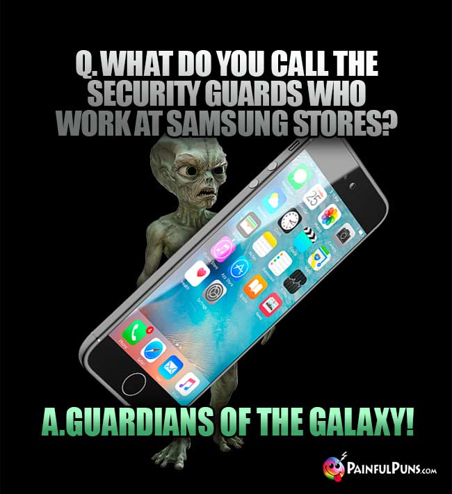 Q. What do you call the security guards who work at Samsung stores? A. Guardians of the Galaxy!