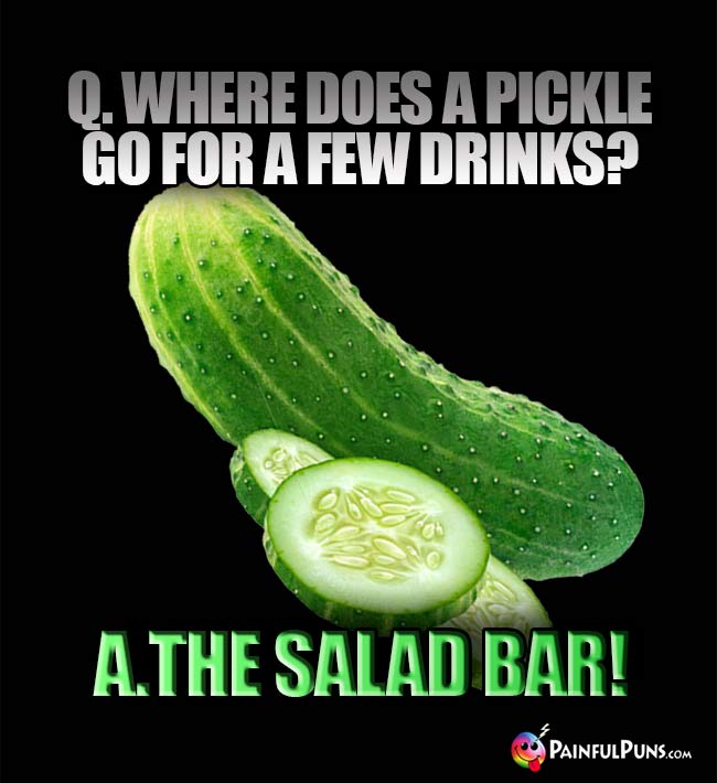 Q. Where does a pickle go for a fw drinks? A. The salad bar!