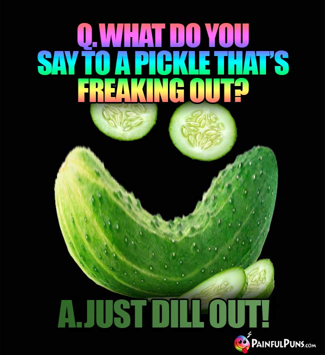 Q. What do you say to a pickle tht's freaking out? A. Just dill out!
