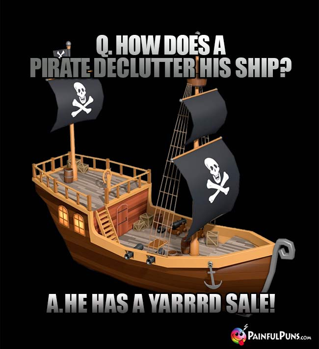 Q. How does a pirate declutter his ship? A. He has a Yarrrd Sale!