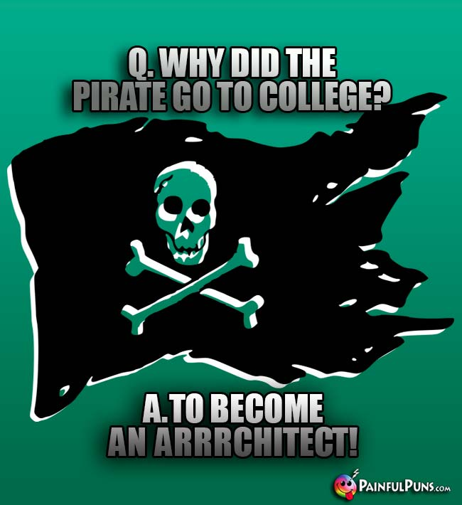 Q. Why did the pirate go to college? A. to become an Arrrchitect!