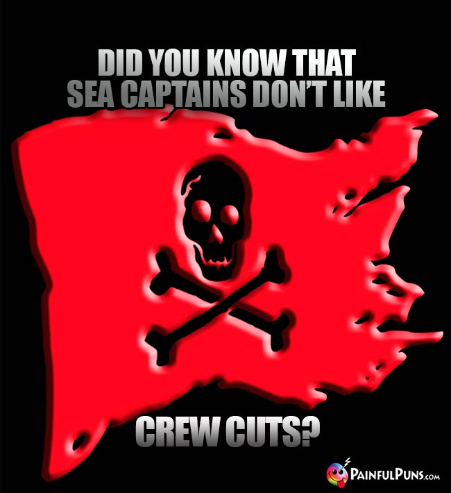 Did you know that sea captains don't like crew cuts?