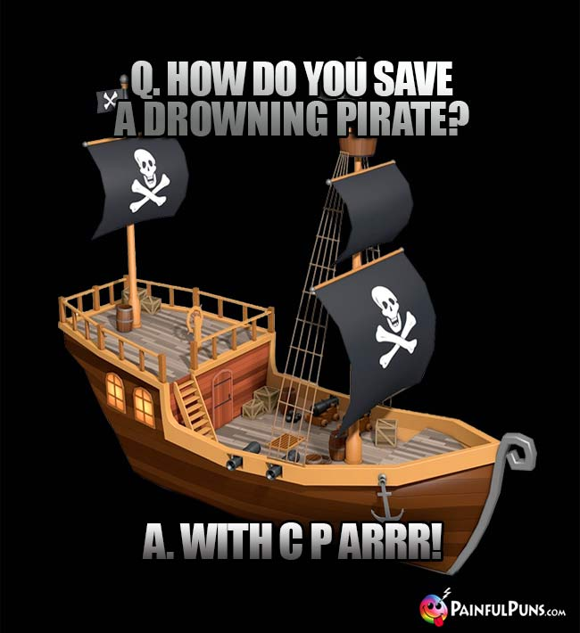 Q. How do you save a drowning pirate? A. With C P ARRR!
