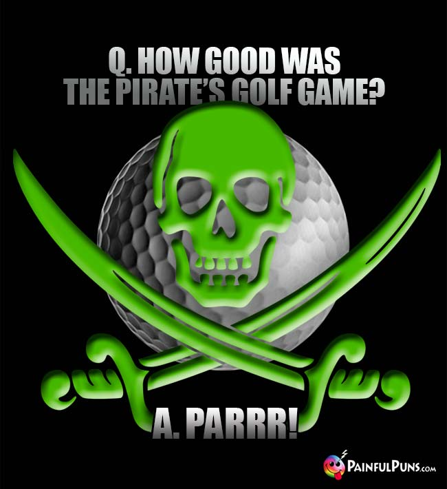 Q How good was the pirate's golf game? A. Parrr!