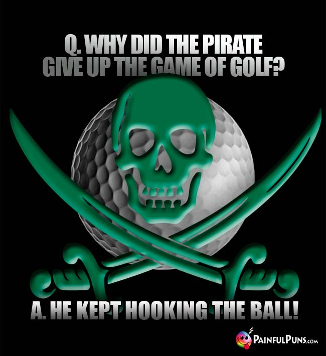 Q. Why did the pirate give up the game of golf? A. He kept hooking the ball!