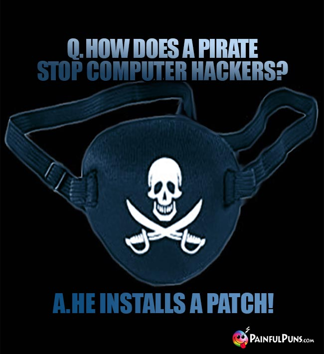 Q. How does a pirate stop computer hackers? A. He installs a patch!
