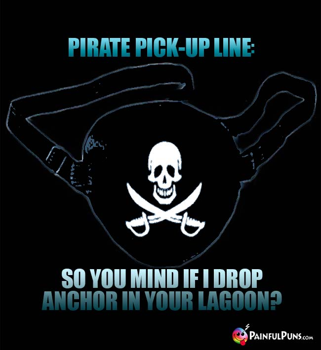 Pirate Pick-Up Line: So you mind if I drop anchor in your lagoon?