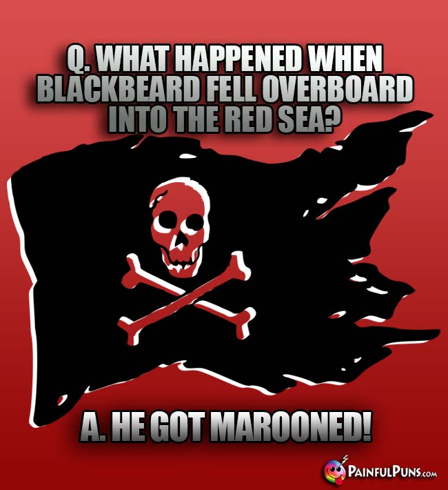 Q. What happened when Blackbeard fell overboard into the Red Sea? A. He got marooned!