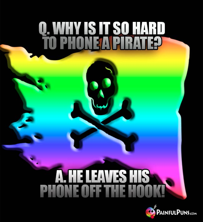 Q. Why is it so hard to phone a pirate? A. He leaves his phone off the hook!