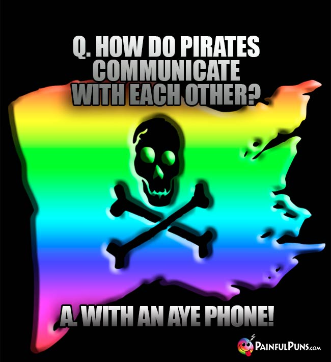 Q. How do pirates communicate with each other? A. With an Aye Phone!