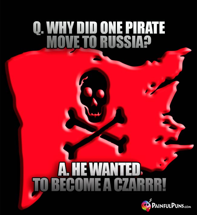 Q. Why did one pirate move to Russia? A. He wanted to become a czarrr!