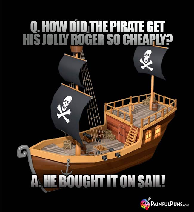 Q. How did the pirate get his Jolly Roger so cheaply? A. He bought it on sail!