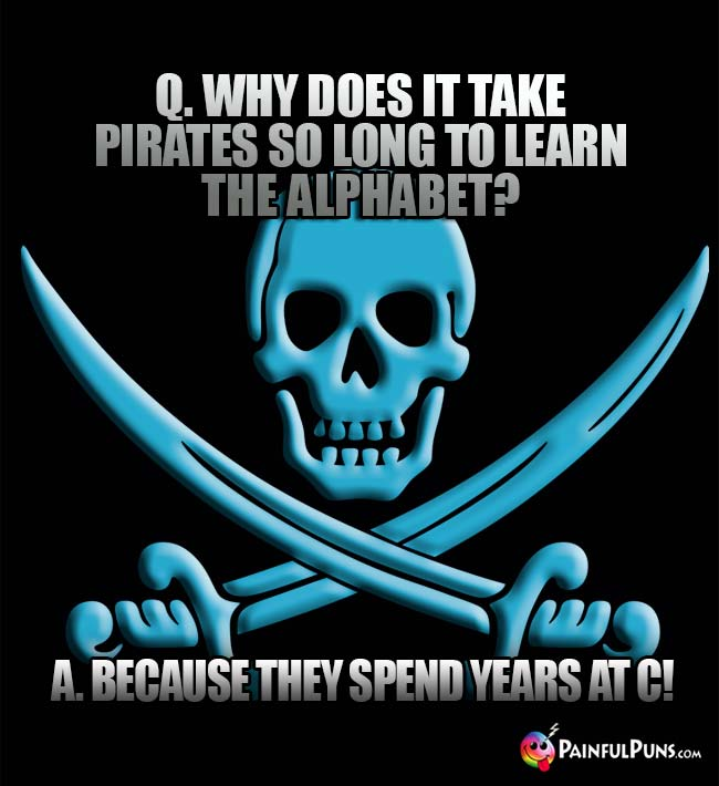 Q. Why does it take pirates so long to learn the alphabet? A. Because they spend years at C!