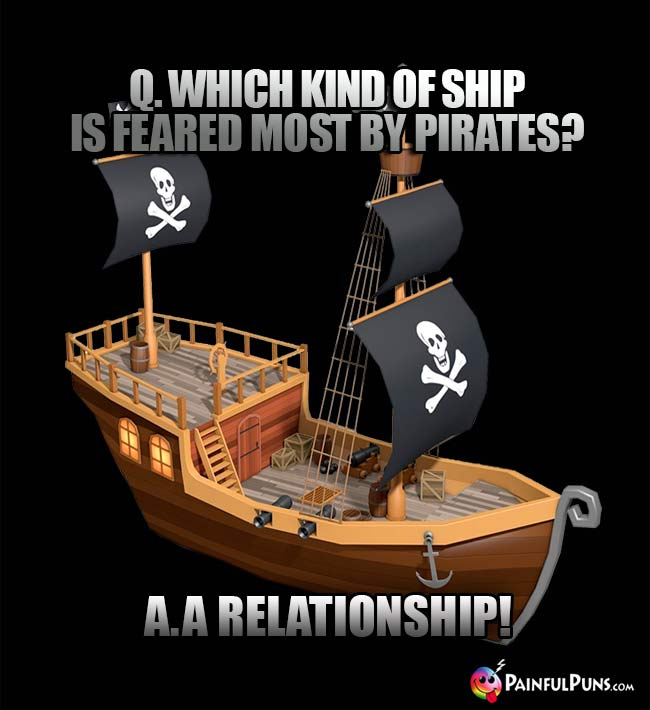 Q. Which kind of ship is feared most by pirates? A A Relationship!