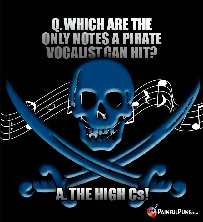 Q. Which are the only notes a pirate vocalists can hit? A. The high Cs!