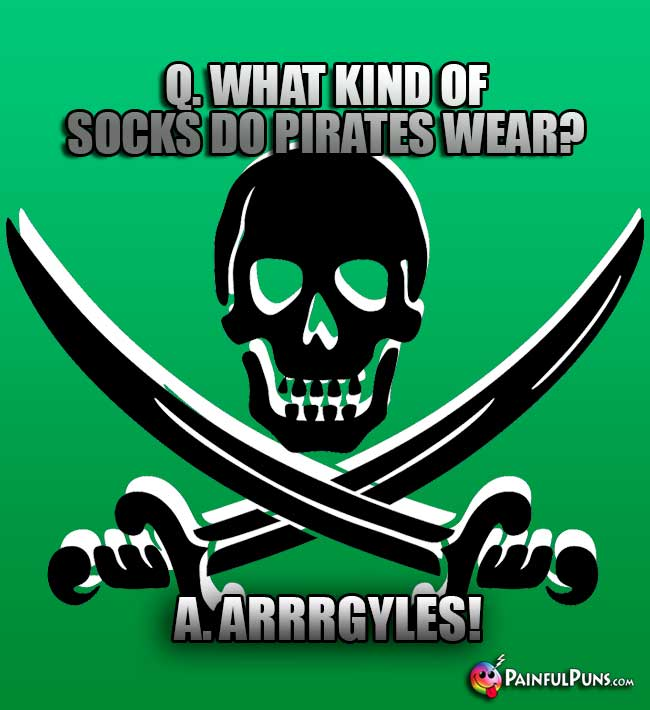 Q. What kind of socks do pirates wear? A. Arrrgyles!