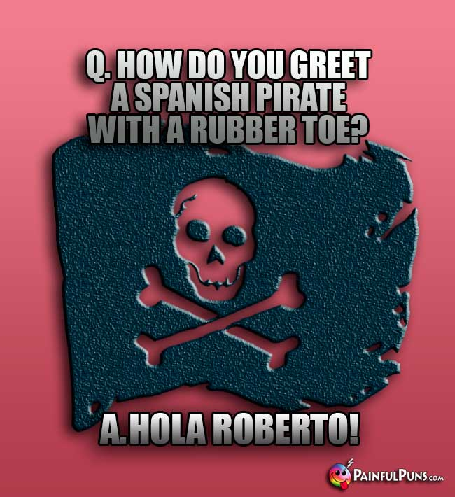 Q. How do you greet a Spanish pirate with a rubber toe? A. Hola Roberto!