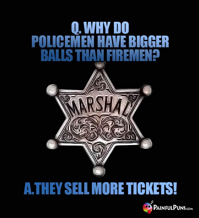 Q. Why do poicemen have bigger balls than firemen? A. they sell more tickets!