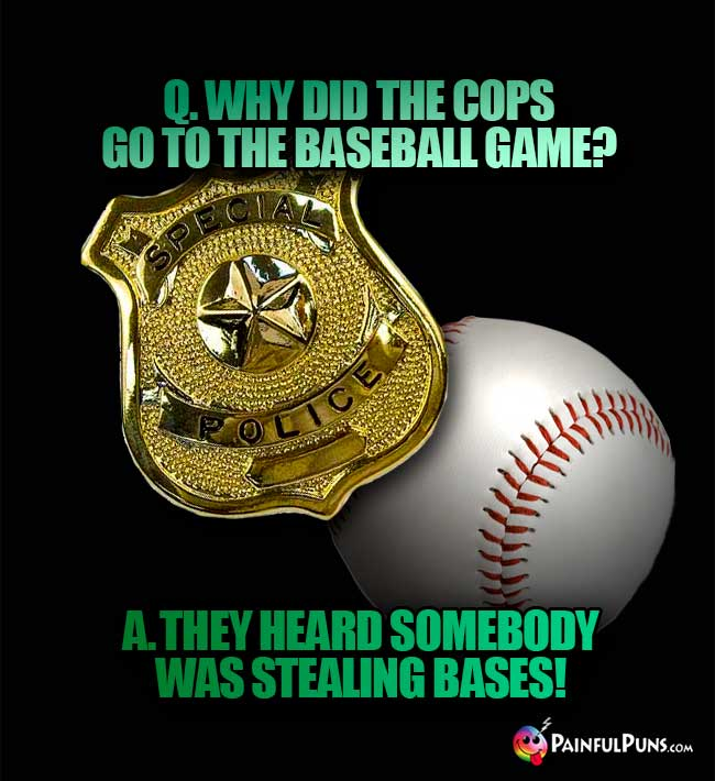 Q. Why did the cops go to the baseball game? A. they heard somebody was stealing bases!