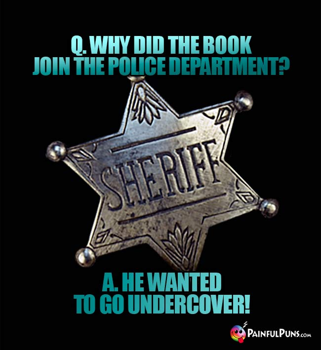 Q. Why did the book join the police department? A. He wanted to go undercover!