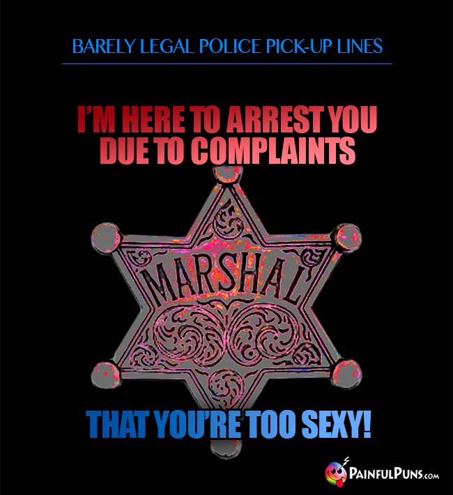 Barely legal police pick-up line: I'm here to arrest you due to complaints that you're too sexy!