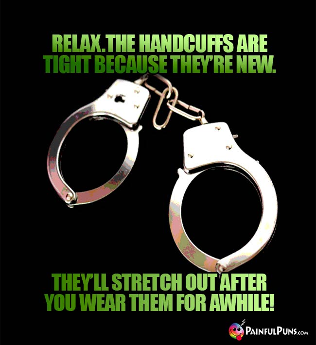 Relax. The handcuffs are tight because thy're new. They'll stretch out after you wear them for awhile!