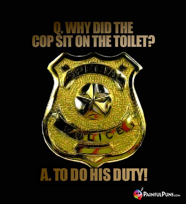 Q. Why did the cop sit on the toilet? A. To do his duty!