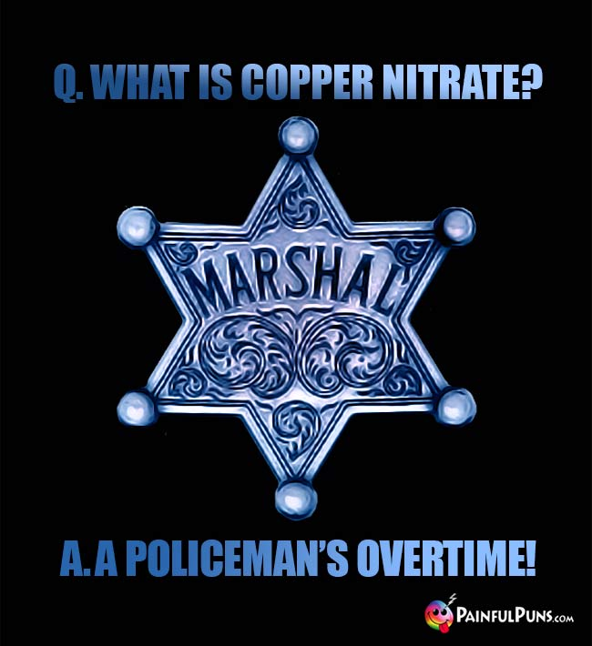 Q. What is copper nitrate? A. A policeman's overtime!