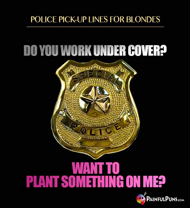 Police pick-up lines for blondes: Do you work under cover? Want to plant something on me?
